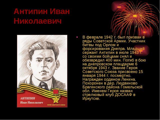 Антипин Иван Николаевич В феврале 1942 г. был призван в ряды Советской Армии....