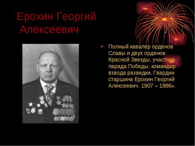 Ерохин Георгий Алексеевич Полный кавалер орденов Славы и двух орденов Красной...