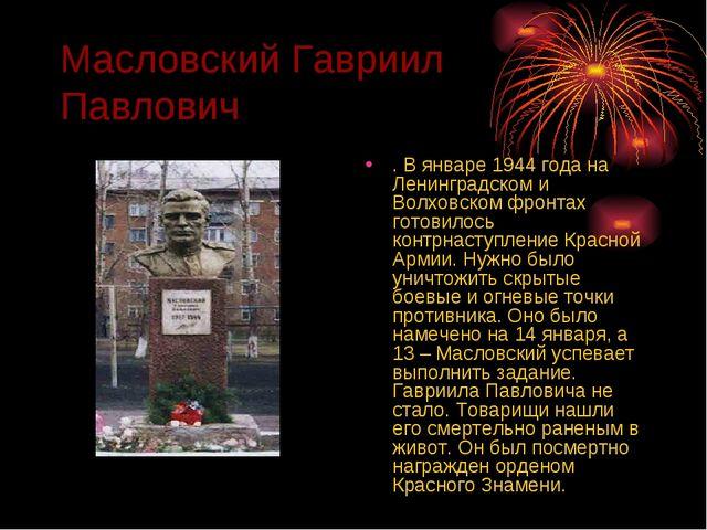 Масловский Гавриил Павлович . В январе 1944 года на Ленинградском и Волховско...
