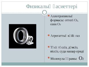 Физикалық қасиеттері Аллотропиялық формасы: оттегі О2, озон О3 Агрегаттық кү