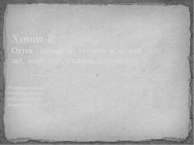 Мұнайлы ауданы Атамекен селосы №12 орта мектеп Конысбаева Айнур Химия-8: Отте...