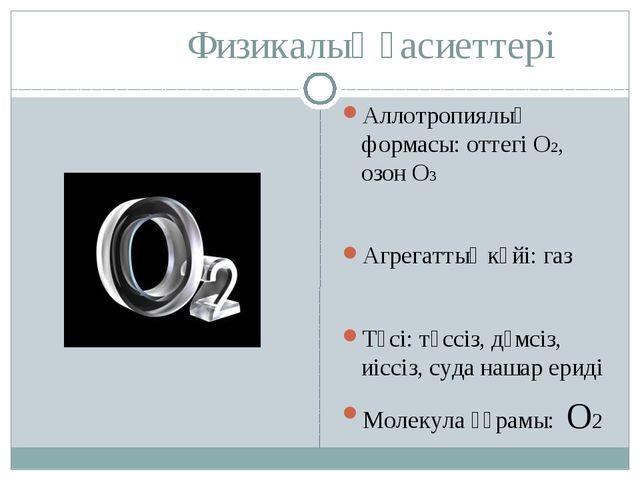 Физикалық қасиеттері Аллотропиялық формасы: оттегі О2, озон О3 Агрегаттық кү...