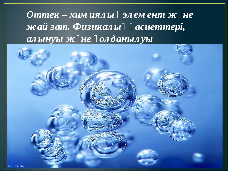 Оттек – химиялық элемент және жай зат. Физикалық қасиеттері, алынуы және қол...