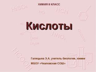 ХИМИЯ 8 КЛАСС Кислоты Галицына Э.А. учитель биологии, химии МБОУ «Чкаловская