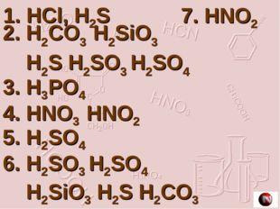 1. HCl, H2S 2. H2CO3 H2SiO3 H2S H2SO3 H2SO4 3. H3PO4 4. HNO3 HNO2 5. H2SO4 6.