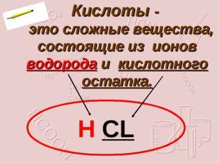 Кислоты - это сложные вещества, состоящие из ионов водорода и кислотного ост