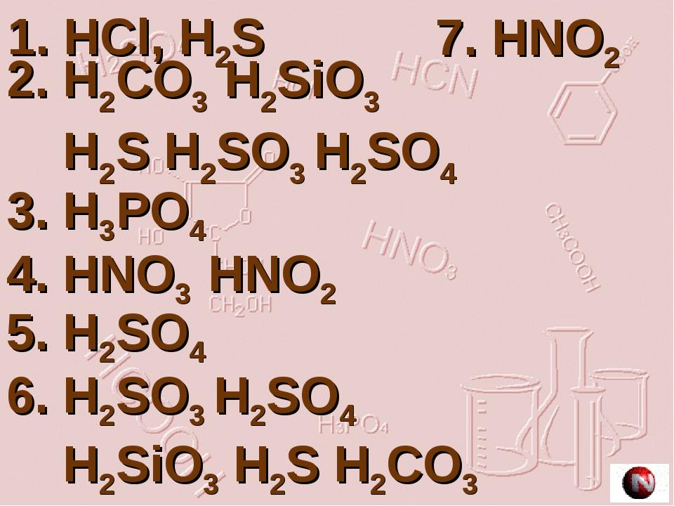 1. HCl, H2S 2. H2CO3 H2SiO3 H2S H2SO3 H2SO4 3. H3PO4 4. HNO3 HNO2 5. H2SO4 6....