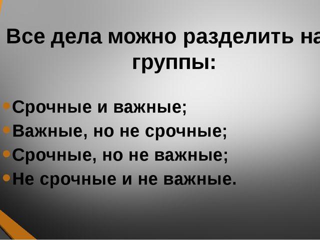 Все дела можно разделить на 4 группы: Срочные и важные; Важные, но не срочные...