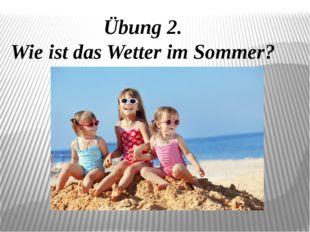 Übung 2. Wie ist das Wetter im Sommer?