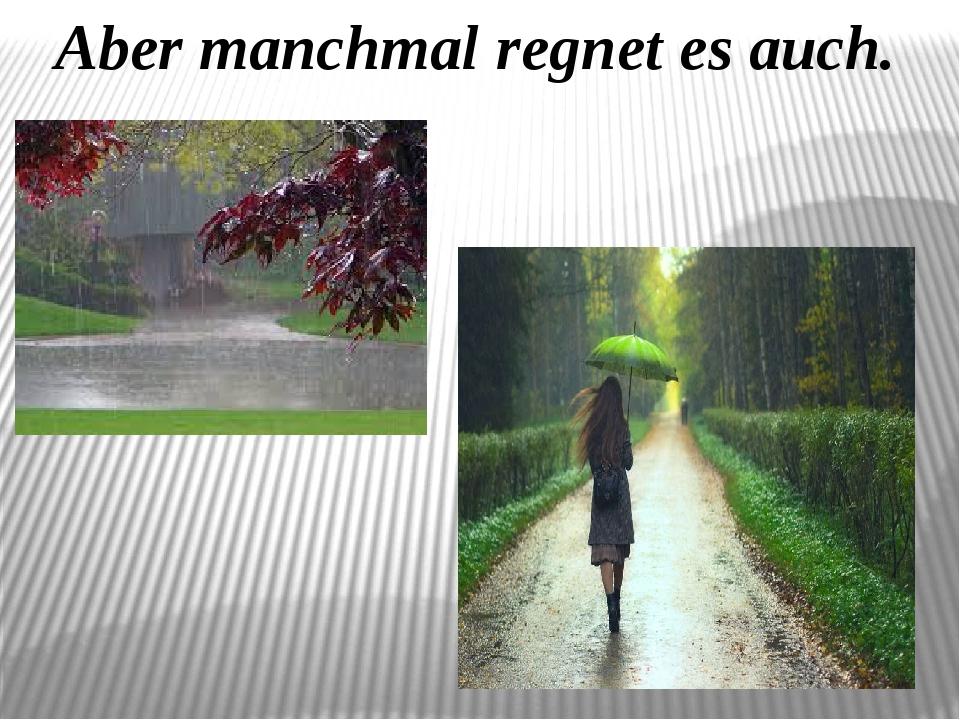 Aber manchmal regnet es auch.