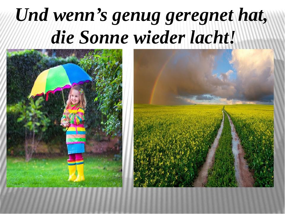 Und wenn's genug geregnet hat, die Sonne wieder lacht!