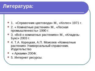 Литература: 1. «Справочник цветовода» М., «Колос» 1971 г. 2. « Комнатные раст