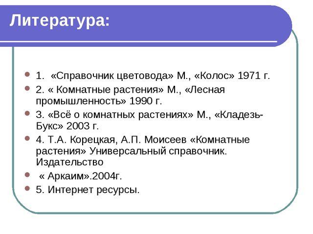 Литература: 1. «Справочник цветовода» М., «Колос» 1971 г. 2. « Комнатные раст...