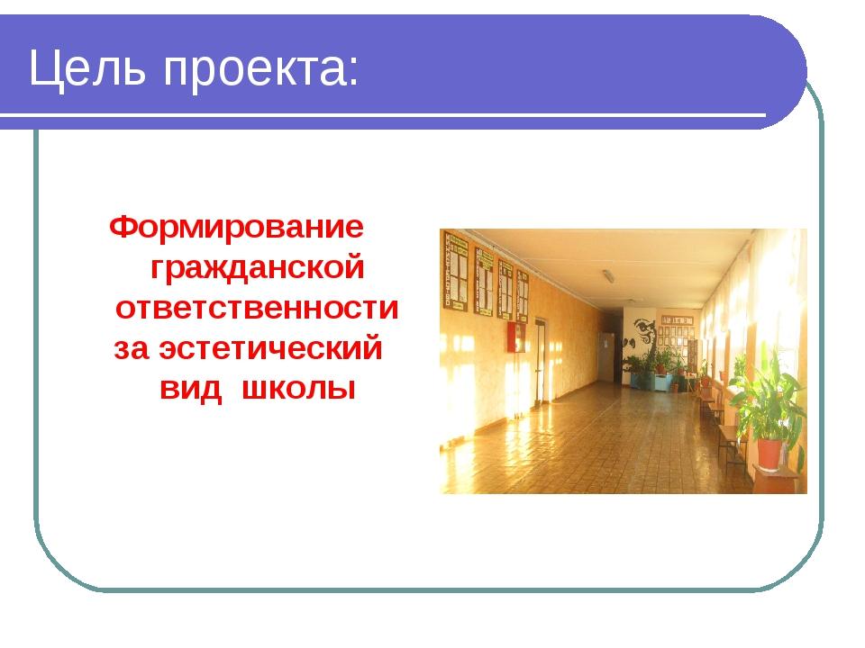 Цель проекта: Формирование гражданской ответственности за эстетический вид шк...