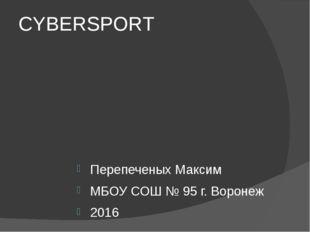 CYBERSPORT Перепеченых Максим МБОУ СОШ № 95 г. Воронеж 2016