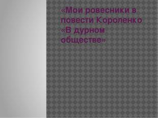 «Мои ровесники в повести Короленко «В дурном обществе»