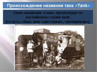 Происхождение названия танк «Tank» Само название «танк» происходит от английс
