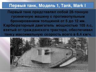 Первый танк, Модель 1, Tank, Mark I Первый танк представлял собой 28-тонную г