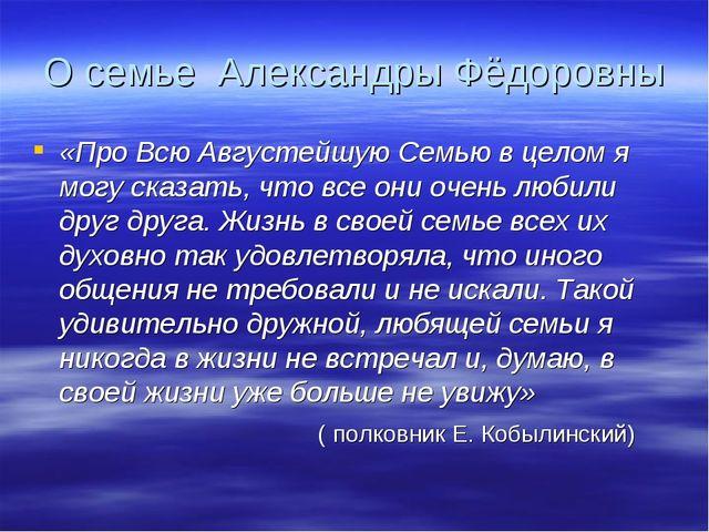 О семье Александры Фёдоровны «Про Всю Августейшую Семью в целом я могу сказат...