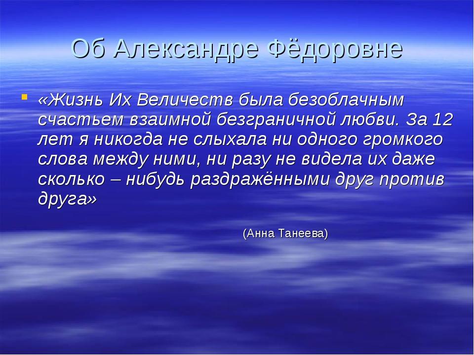 Об Александре Фёдоровне «Жизнь Их Величеств была безоблачным счастьем взаимно...