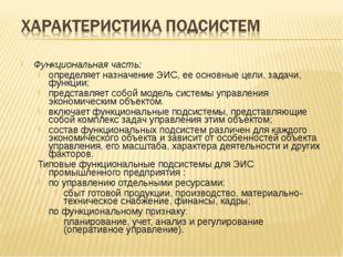 Функциональная часть: определяет назначение ЭИС, ее основные цели, задачи, фу