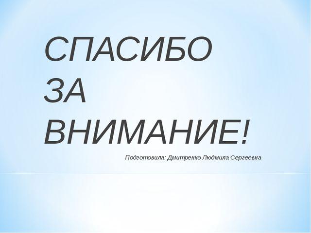 СПАСИБО ЗА ВНИМАНИЕ! Подготовила: Дмитренко Людмила Сергеевна