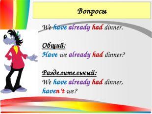 Вопросы We have already had dinner. Общий: Have we already had dinner? Раздел