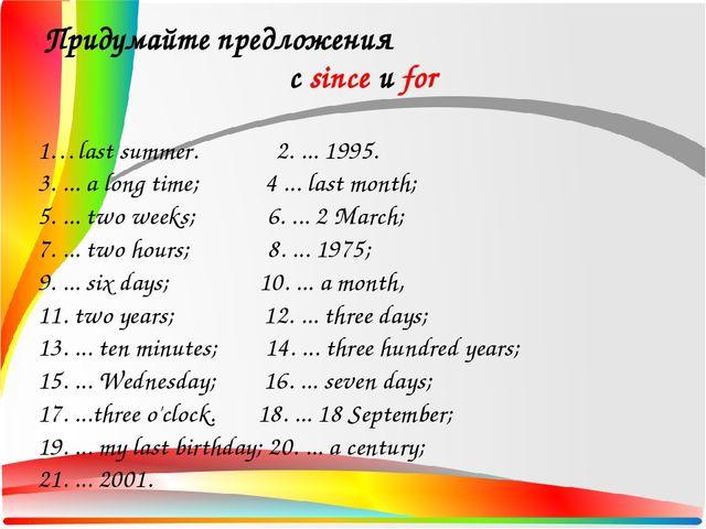 Придумайте предложения с since и for 1…last summer. 2. ... 1995. 3. ... a lo...