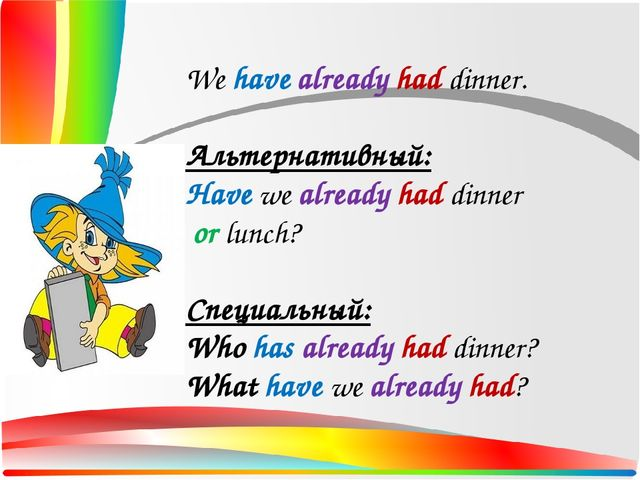 We have already had dinner. Альтернативный: Have we already had dinner or lun...