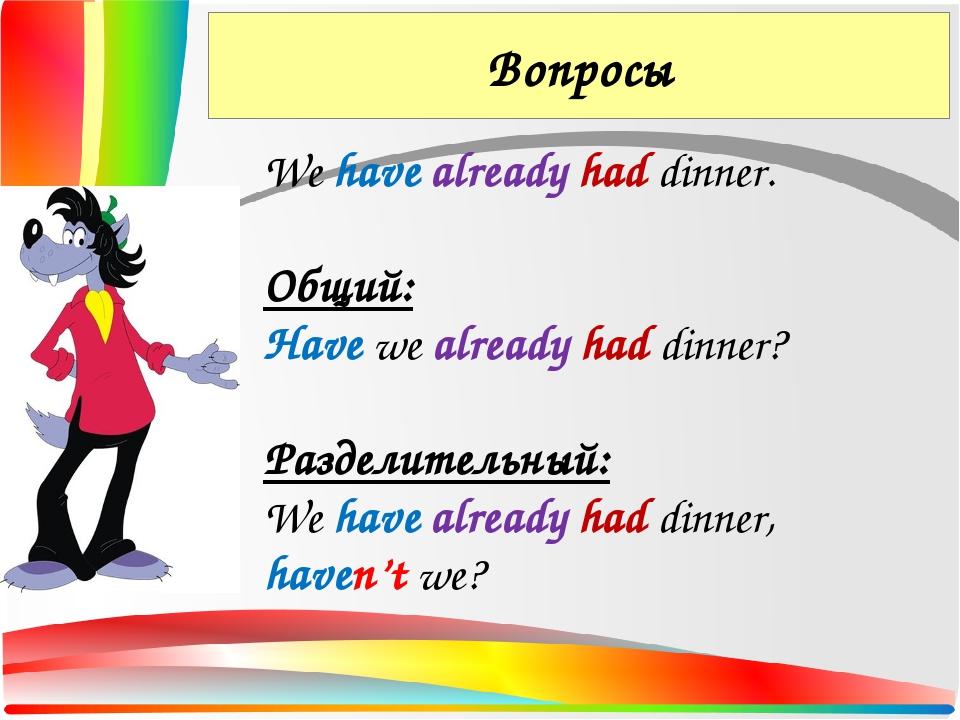 Вопросы We have already had dinner. Общий: Have we already had dinner? Раздел...