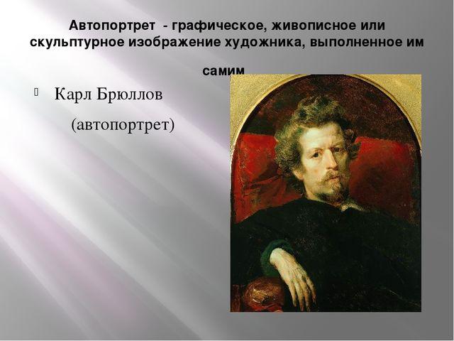 Автопортрет - графическое, живописное или скульптурное изображение художника...