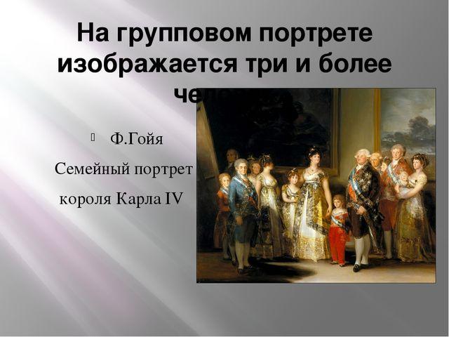 На групповом портрете изображается три и более человек Ф.Гойя Семейный портре...