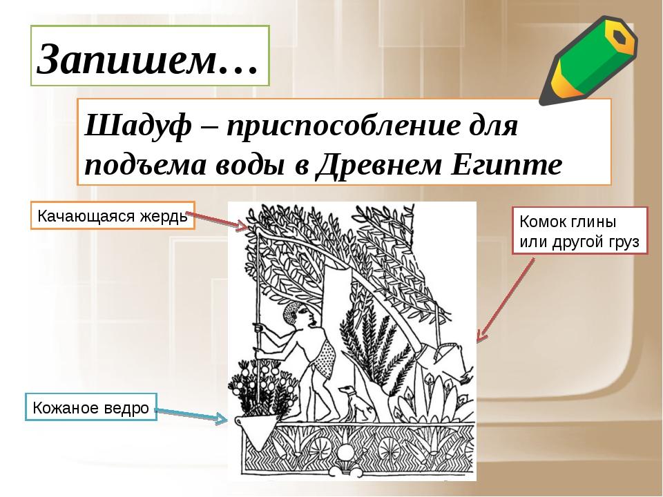 Запишем… Шадуф – приспособление для подъема воды в Древнем Египте Кожаное вед...