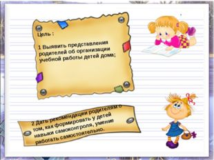 Цель : 1 Выявить представления родителей об организации учебной работы детей