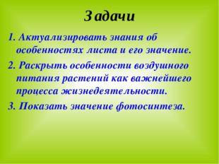 Задачи 1. Актуализировать знания об особенностях листа и его значение. 2. Рас