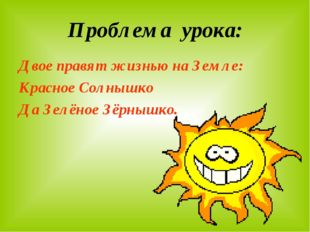 Проблема урока: Двое правят жизнью на Земле: Красное Солнышко Да Зелёное Зёрн