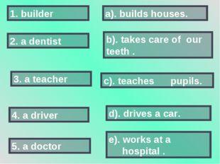2. a dentist 5. a doctor 3. a teacher 1. builder 4. a driver a). builds house