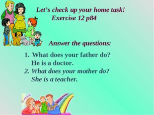 What does your father do? He is a doctor. 2. What does your mother do? She i