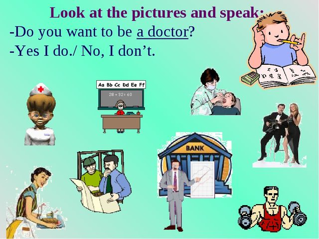 Look at the pictures and speak: -Do you want to be a doctor? -Yes I do./ No,...
