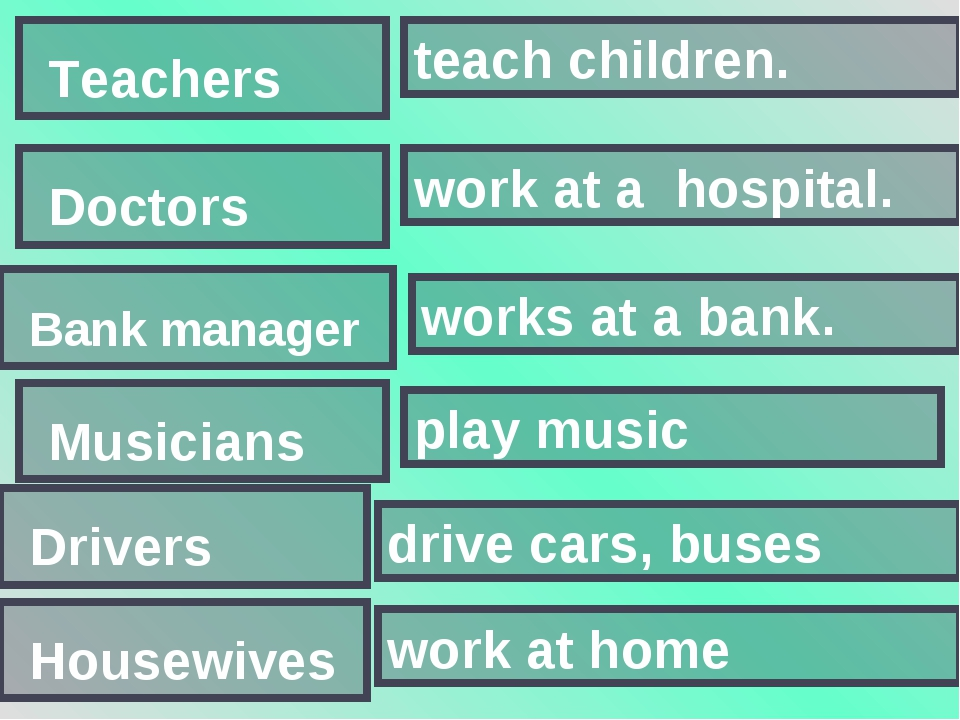 teach children. Teachers work at a hospital. Doctors Bank manager works at a...
