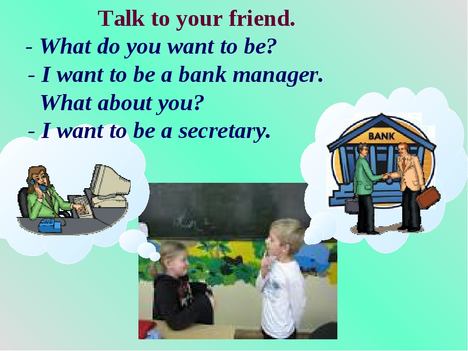 Talk to your friend. - What do you want to be? - I want to be a bank manager...