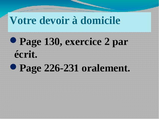 Votre devoir à domicile Page 130, exercice 2 par écrit. Page 226-231 oralement.