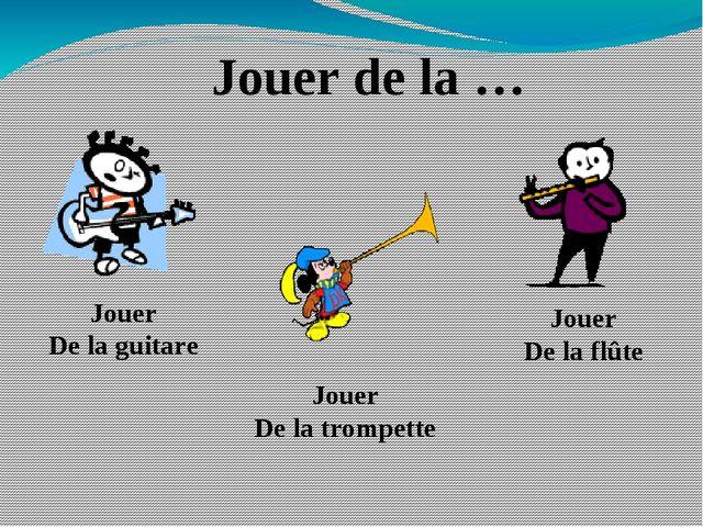 Jouer de la … Jouer De la guitare Jouer De la trompette Jouer De la flûte