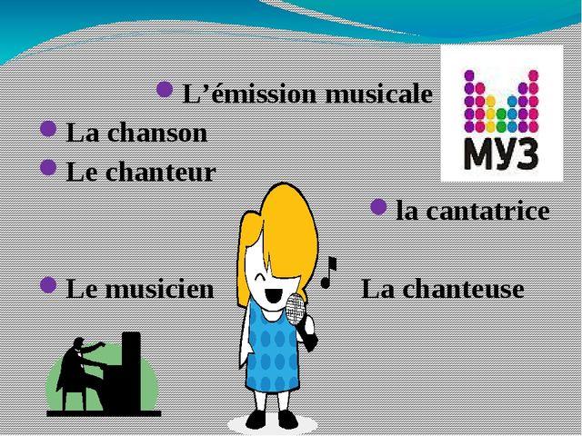 L'émission musicale La chanson Le chanteur la cantatrice Le musicien La chan...