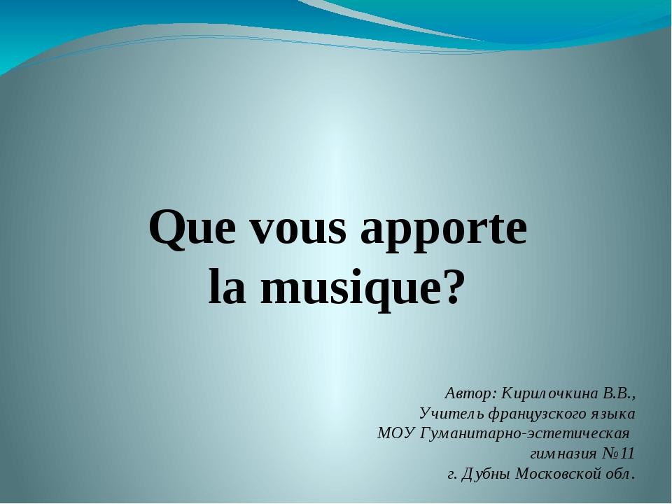 Que vous apporte la musique? Автор: Кирилочкина В.В., Учитель французского яз...