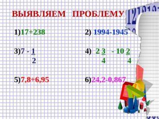 ВЫЯВЛЯЕМ ПРОБЛЕМУ 1)17+238 2) 1994-1945 3)7 - 1 4) 2 3 - 10 2 2 4 4 5)7,8+6,9