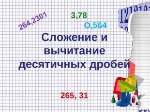 3,78 О,564 Сложение и вычитание десятичных дробей 265, 31
