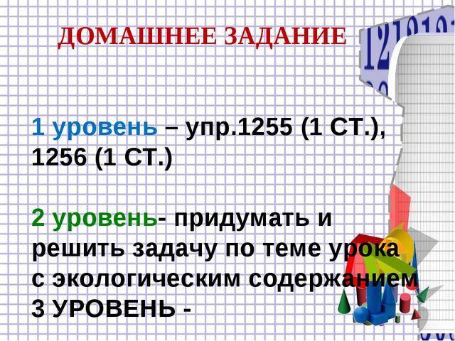 1 уровень – упр.1255 (1 СТ.), 1256 (1 СТ.) 2 уровень- придумать и решить зад...