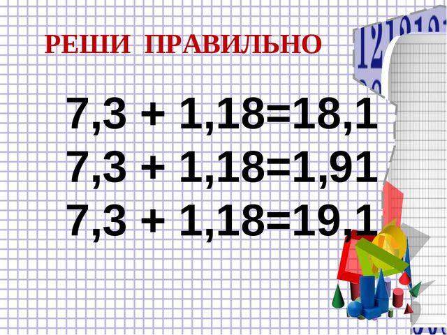 7,3 + 1,18=18,1 7,3 + 1,18=1,91 7,3 + 1,18=19,1 РЕШИ ПРАВИЛЬНО
