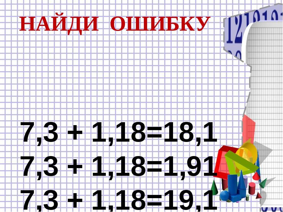 7,3 + 1,18=18,1 7,3 + 1,18=1,91 7,3 + 1,18=19,1 НАЙДИ ОШИБКУ